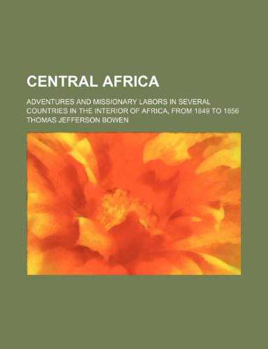 Central Africa; Adventures and Missionary Labors in Several Countries in the Interior of Africa, from 1849 to 1856