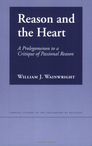 Reason and the Heart: A Prologomenon to a Critique of Passional Reason (Cornell Studies in the Philosophy of Religion), WILLIAM J. WAINWRIGHT