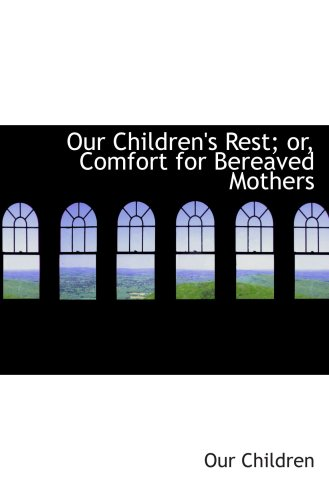 Our Children's Rest; or, Comfort for Bereaved Mothers
