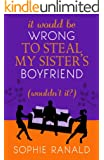 It Would be Wrong to Steal My Sister's Boyfriend (Wouldn't It?):  A Wicked Romance (English Edition)