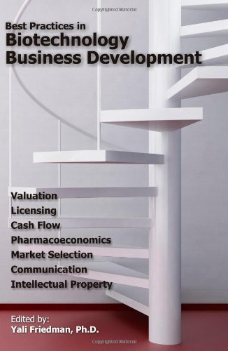 Best Practices in Biotechnology Business Development: Valuation, Licensing, Cash Flow, Pharmacoeconomics, Market Selection, Communication, and Intellectual Property