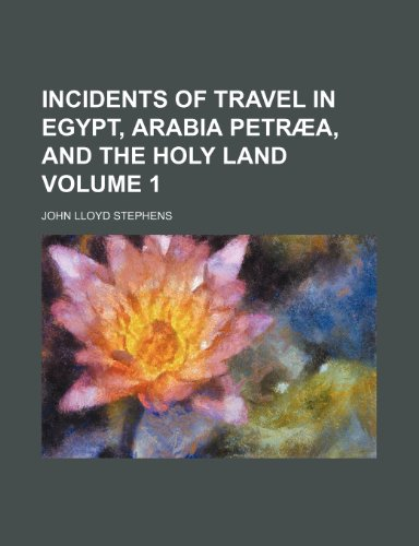 Incidents of travel in Egypt, Arabia Petræa, and the Holy Land Volume 1