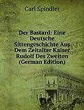 Der Bastard: Eine Deutsche Sittengeschichte Aus Dem Zeitalter Kaiser Rudolf Des Zweiten (German Edition)