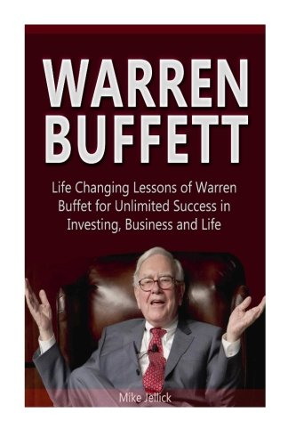 Warren Buffett: Life Changing Lessons of Warren Buffet for Unlimited Success in Investing, Business and Life (Warren Buf