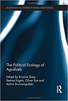 The Political Ecology Of Agrofuels (Routledge ISS Studies In Rural Livelihoods)