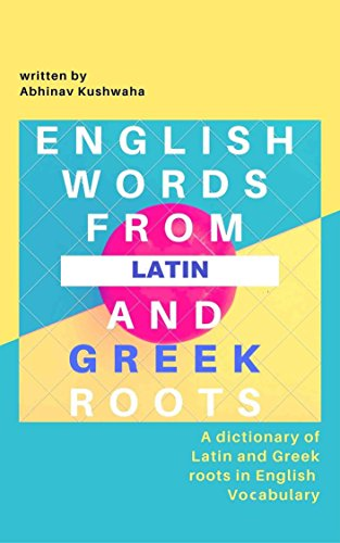 English Words From Latin and Greek Roots: A Dictionary of Latin and Greek Roots in English Vocabulary, by Abhinav Kushwaha