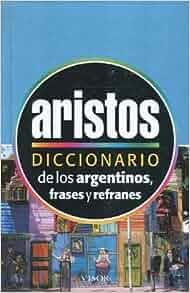 Diccionario Aristos de los argentinos : frases y refranes