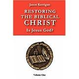 Restoring the Biblical Christ: Is Jesus God?  Volume One ~ Jason Kerrigan