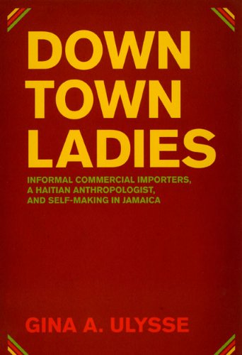 Downtown Ladies: Informal Commercial Importers, a Haitian Anthropologist and Self-Making in Jamaica (Women in Culture and Society)