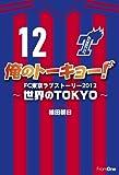 俺のトーキョー! FC東京ラブストーリー2012 ~世界のTOKYO~