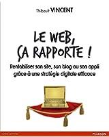 Le web, �a rapporte !: Rentabiliser son site, son blog ou son appli gr�ce � une strat�gie digitale efficace