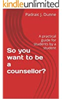 So you want to be a counsellor?: A practical guide for students by a student (English Edition)