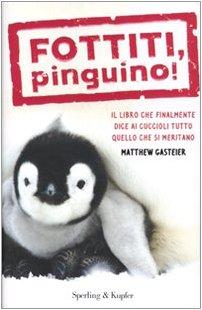 Fottiti, pinguino! Il libro che finalmente dice ai cuccioli tutto quello che si meritano