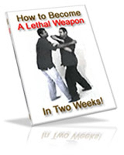 How To Become A Lethal Weapon In 2 Weeks: What the violent attackers, street thugs, and even some martial arts schools don't want you to know!  AAA+++