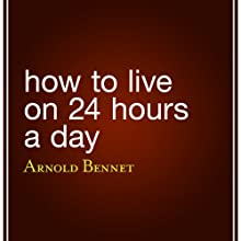 How to Live on 24 Hours a Day (       UNABRIDGED) by Arnold Bennett Narrated by Eric Brooks