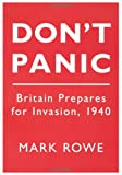 Mark Rowe Don't Panic: Britain Prepares for Invasion, 1940