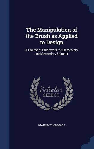 The Manipulation of the Brush as Applied to Design: A Course of Brushwork for Elementary and Secondary Schools