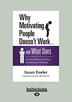 Why Motivating People Doesn't Work ... And What Does: The New Science Of Leading, Energizing, And Engaging