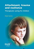 Attachment, Trauma and Resilience: Therapeutic Caring for Children