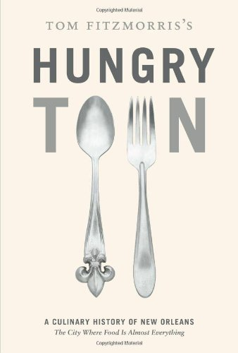 Tom Fitzmorris's Hungry Town: A Culinary History of New Orleans, the City Where Food Is Almost Everything by Tom Fitzmorris