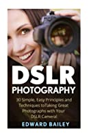 DSLR Photography: 30 Simple, Easy Principles and Techniques to Taking Great Photographs with Your DSLR Camera! (Photography - Digital Photography - Photography DSLR - Photography for Beginners)