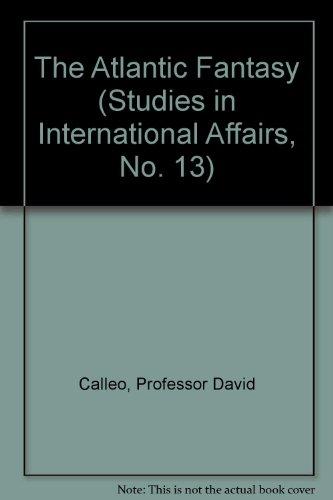 The Atlantic Fantasy (Studies in International Affairs, No. 13), Calleo, Professor David