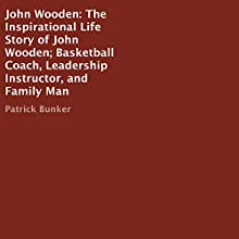 John Wooden: The Inspirational Life Story: Basketball Coach, Leadership Instructor, and Family Man Audiobook by Patrick Bunker Narrated by Kirk E. Strickland