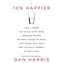 10% Happier: How I Tamed the Voice in My Head, Reduced Stress Without Losing My Edge, and Found a Self-Help That Actually Works (       UNABRIDGED) by Dan Harris Narrated by Dan Harris