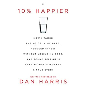 10% Happier: How I Tamed the Voice in My Head, Reduced Stress Without Losing My Edge, and Found a Self-Help That Actually Works | [Dan Harris]