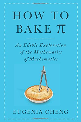 How to Bake Pi: An Edible Exploration of the Mathematics of Mathematics