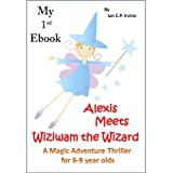 My 1st Ebook - Alexis Meets Wiziwam the Wizard : A Children's Magic Adventure Thriller for 6 - 9 Year Olds.by Ian C.P. Irvine