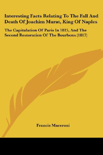 Interesting Facts Relating To The Fall And Death Of Joachim Murat, King Of Naples: The Capitulation Of Paris In 1815, And The Second Restoration Of The Bourbons (1817)