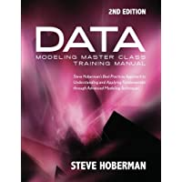 Data Modeling Master Class Training Manual 2nd Edition: Steve Hoberman's Best Practices Approach to Understanding and Applying Fundamentals Through Advanced Modeling Techniques