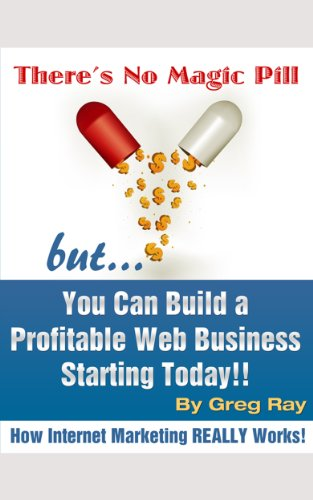 There's No Magic Pill but... You Can Build a Profitable Web Business Starting Today!! How Internet Marketing REALLY works!