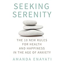 Seeking Serenity: The 10 New Rules for Health and Happiness in the Age of Anxiety (       UNABRIDGED) by Amanda Enayati Narrated by Amanda Enayati