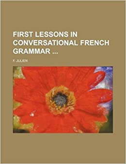 first lessons in conversational french grammar f julien 9781130047561 books. Black Bedroom Furniture Sets. Home Design Ideas