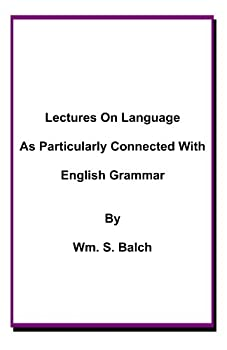 lectures on language as particularly connected with english grammar - wm. s. balch