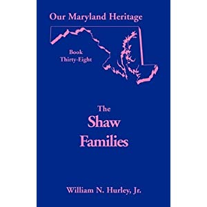 Our Maryland Heritage, Book 38: Shaw Families W. N. Hurley