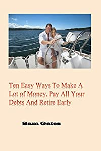Ten Easy Ways to Make A Lot of Money, Pay All Your Debts and Retire Early from Ten Easy Ways Press