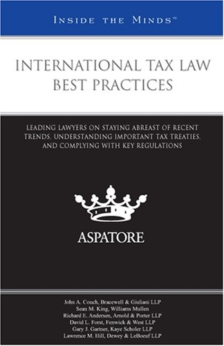 International Tax Law Best Practices: Leading Lawyers on Staying Abreast of Recent Trends, Understanding Important Tax Treaties, and Complying with Key Regulations (Inside the Minds)