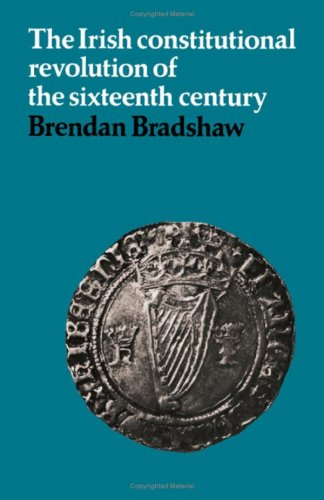 The Irish Constitutional Revolution of the Sixteenth Century, Brendan Bradshaw