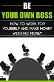 Be Your Own Boss: How to Work for Yourself and Make Money with No Money (Business Mastery) (Quick Reads)