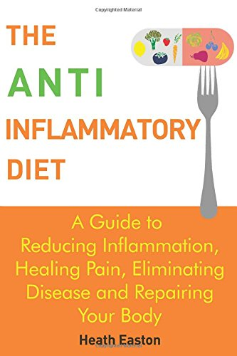 The Anti-Inflammatory Diet: A Guide To Reducing Inflammation, Healing Pain, Eliminating Disease And Repairing Your Body