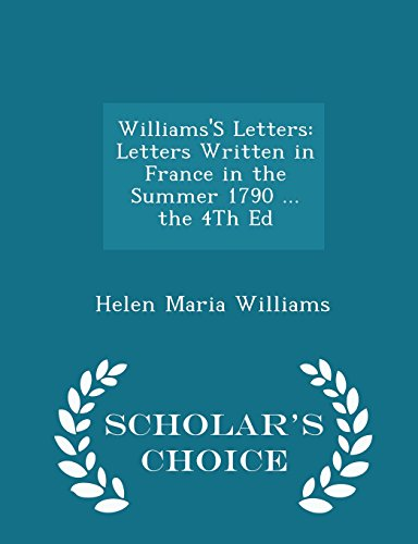 Williams'S Letters: Letters Written in France in the Summer 1790 ... the 4Th Ed - Scholar's Choice Edition