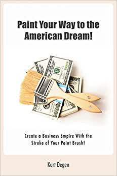 Paint Your Way To The American Dream!: Create A Business Empire With The Stroke Of Your Paint Brush!(Black And White Version)