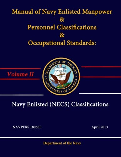 Manual of Navy Enlisted Manpower & Personnel Classifications & Occupational Standards: Volume Ii - Navy Enlisted Classifications (Necs) - Navpers 18068F - April 2013