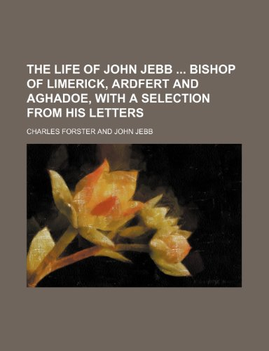 The life of John Jebb  bishop of Limerick, Ardfert and Aghadoe, with a selection from his letters