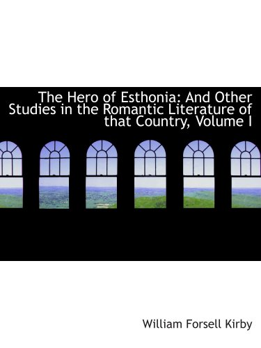 The Hero of Esthonia: And Other Studies in the Romantic Literature of that Country, Volume I