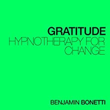 Gratitude - Hypnotherapy For Change  by Benjamin P Bonetti Narrated by Benjamin P Bonetti