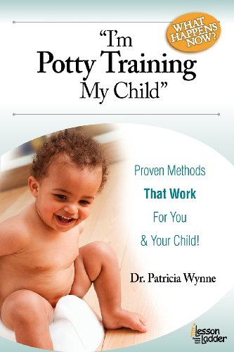 I'm Potty Training My Child. What Happens Now?: Proven Methods That Work for You (& Your Child!)